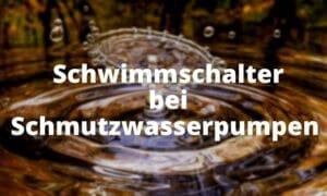 Schwimmschalter bei Schmutzwasserpumpen