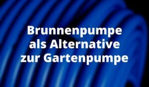 Brunnenpumpe als Alternative zur Gartenpumpe