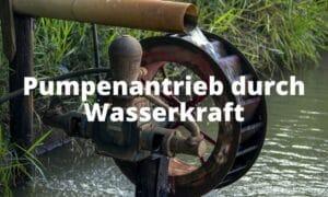 Pumpenantrieb durch Wasserkraft