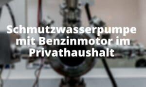 Schmutzwasserpumpe mit Benzinmotor im Privathaushalt