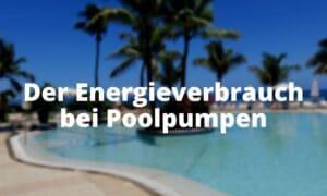 Der Energieverbrauch bei Poolpumpen