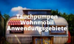 Tauchpumpen Wohnmobil Anwendungsgebiete